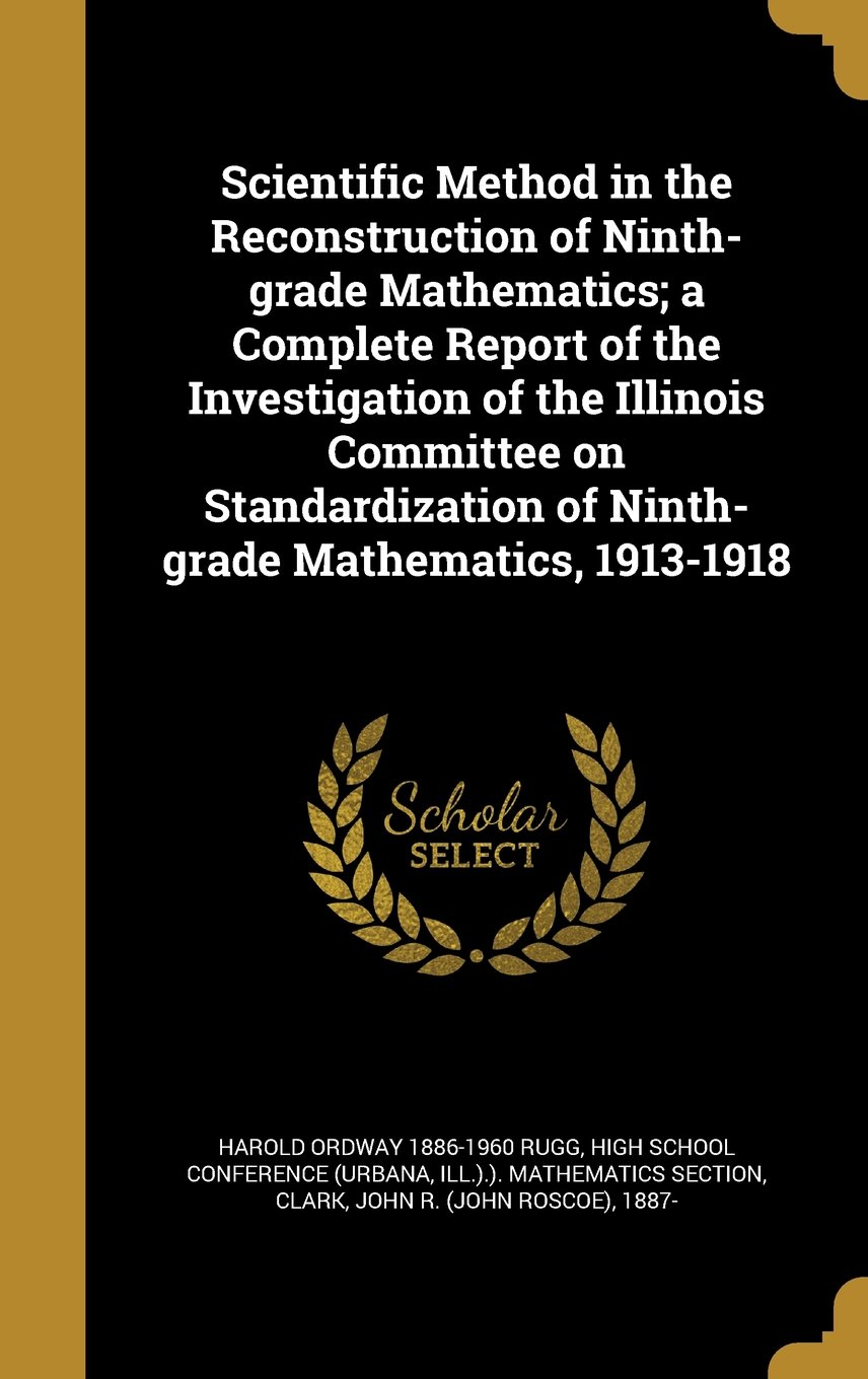Read Online Scientific Method in the Reconstruction of Ninth-Grade Mathematics; A Complete Report of the Investigation of the Illinois Committee on Standardization of Ninth-Grade Mathematics, 1913-1918 ebook