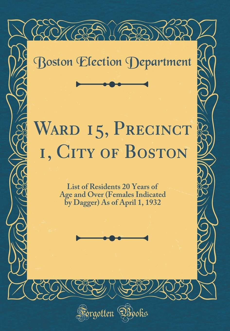 Ward 15, Precinct 1, City of Boston: List of Residents 20 Years of Age and Over (Females Indicated by Dagger) as of April 1, 1932 (Classic Reprint) PDF