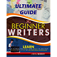 THE ULTIMATE GUIDE FOR BEGINNER WRITERS: LEARN HOW TO WRITE FOR PROFIT AND IMPACT IN LESS THAN 30 DAYS WITH LITTLE OR NO PREVIOUS EXPERIENCE (English Edition)