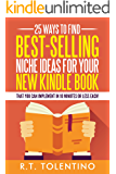 25 Ways to Find Best-Selling Niche Ideas for Your New Kindle Book: That You Can Implement In 10 Minutes or Less Each! (Write, Publish & Sell)
