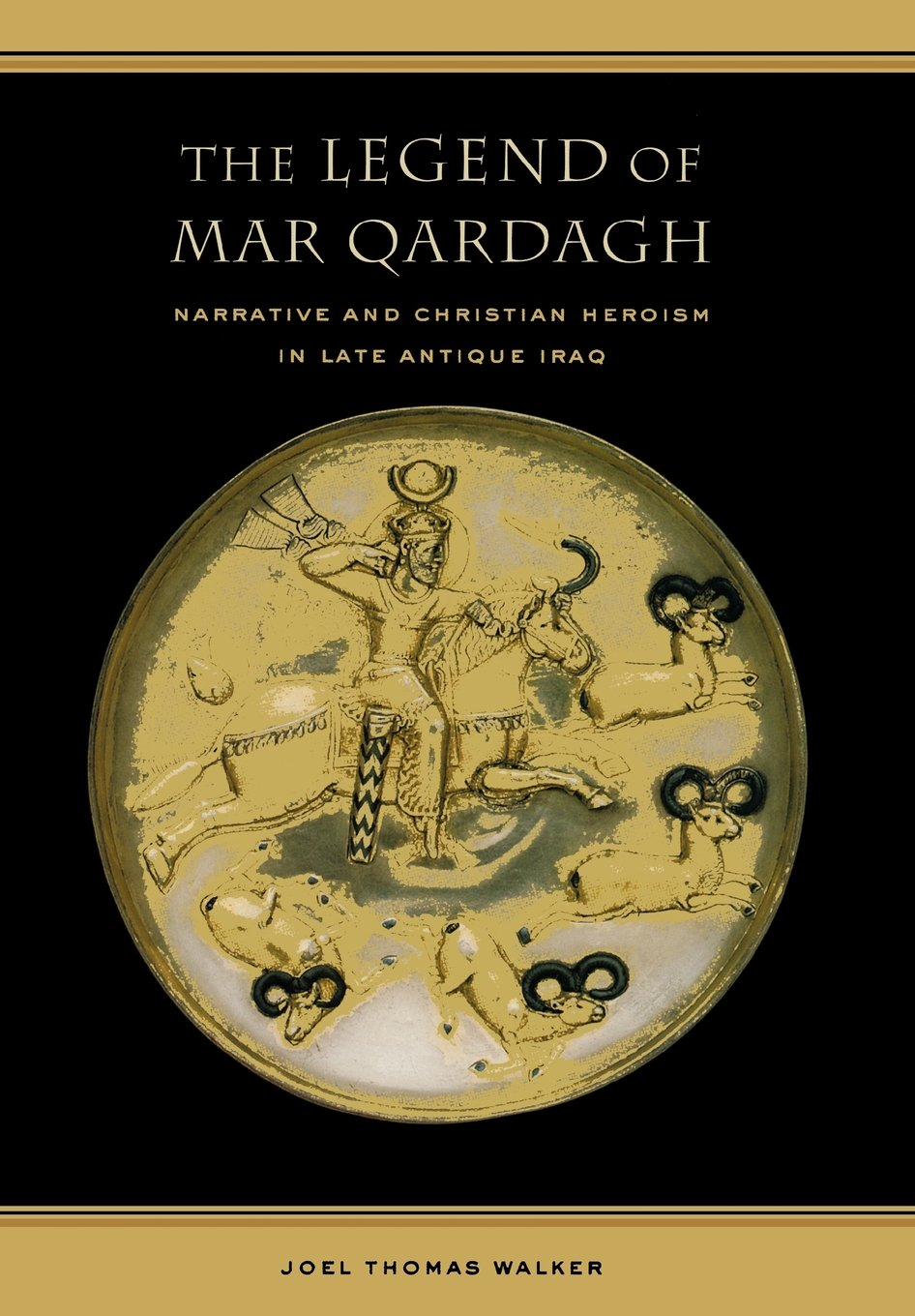 The Legend of Mar Qardagh: Narrative and Christian Heroism in Late Antique Iraq by University of California Press
