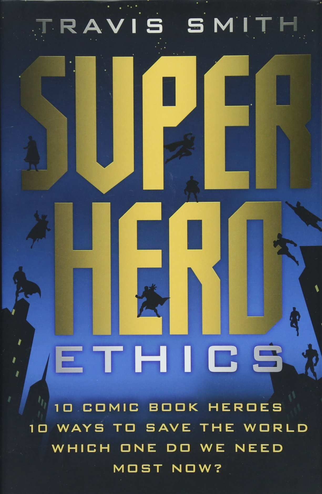Superhero Ethics: 10 Comic Book Heroes; 10 Ways to Save the World; Which  One Do We Need Most Now?: Travis Smith: 9781599474540: Amazon.com: Books