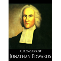 The Complete Works of Jonathan Edwards: Christ Exalted, Sinners in the Hands of the Angry God, A Divine and Supernatural…
