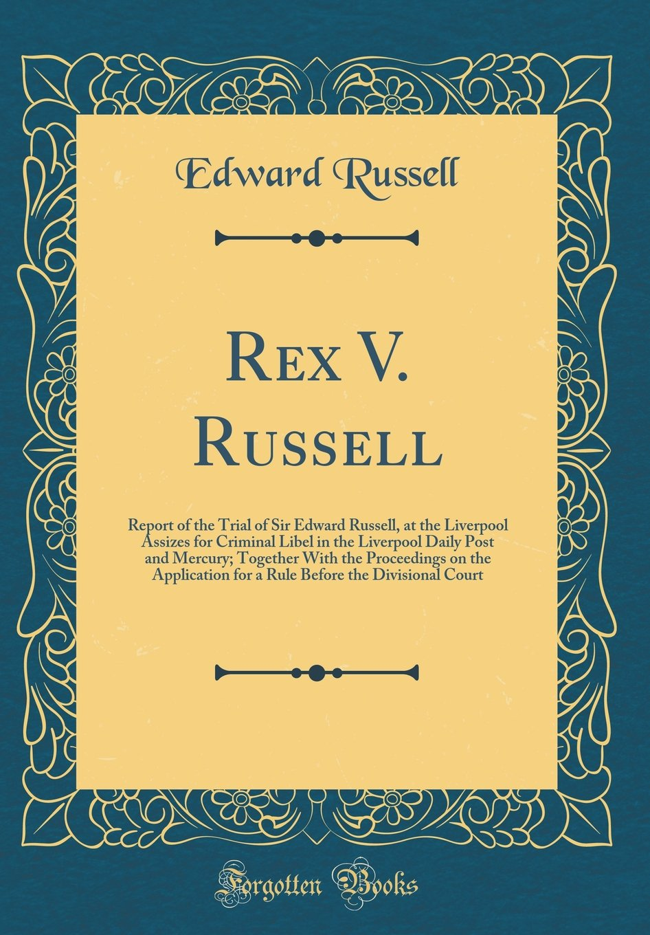 Read Online Rex V. Russell: Report of the Trial of Sir Edward Russell, at the Liverpool Assizes for Criminal Libel in the Liverpool Daily Post and Mercury; ... Before the Divisional Court (Classic Reprint) PDF