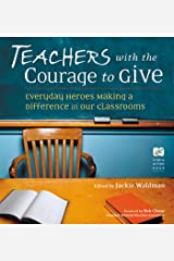 Teachers with the Courage to Give: Everyday Heroes Making a Difference in Our Classrooms (Call to Action Book Book 6) Kindle Edition