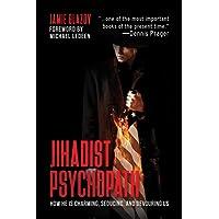 Jihadist Psychopath: How He Is Charming, Seducing, and Devouring Us