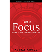 Focus: A life guide for workaholics (Reshape your life Book 1) (English Edition)