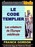 LE CODE TEMPLIER: Les créateurs de l'Europe médiévale (La Grande Saga de l'Ordre du Temple t. 1)