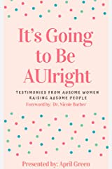 It's Going to Be AUlright: Testimonies From AuSome Women, Raising AuSome People Kindle Edition