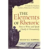 The Elements of Rhetoric -- How to Write and Speak Clearly and Persuasively: A Guide for Students, Teachers, Politicians & Pr