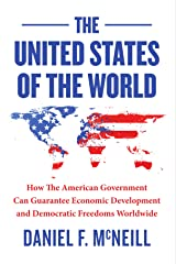 The United States Of The World: How the American government can guarantee economic development and democratic freedoms worldwide. Kindle Edition