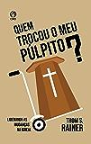 Quem trocou o meu púlpito: Liderando as Mudanças na Igreja