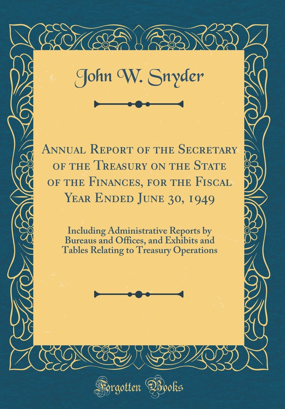 Annual Report of the Secretary of the Treasury on the State of the Finances, for the Fiscal Year Ended June 30, 1949: Including Administrative Reports ... to Treasury Operations (Classic Reprint) pdf epub