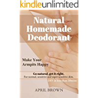 NATURAL HOMEMADE DEODORANT Make your armpit happy Go Natural Get it Right For normal, sensitive and super-sensitive skin DIY in less than 20 mins By April Brown