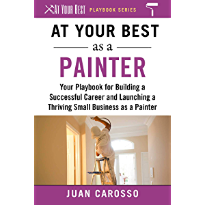 At Your Best as a Painter: Your Playbook for Building a Great Career and Launching a Thriving Small Business as a…