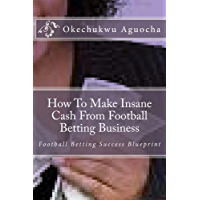 How To Make Insane Cash From Football Betting Business (English Edition)