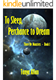 To Sleep, Perchance to Dream: There Be Monsters - Book 1