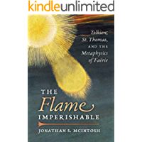 The Flame Imperishable: Tolkien, St. Thomas, and the Metaphysics of Faerie (English Edition)