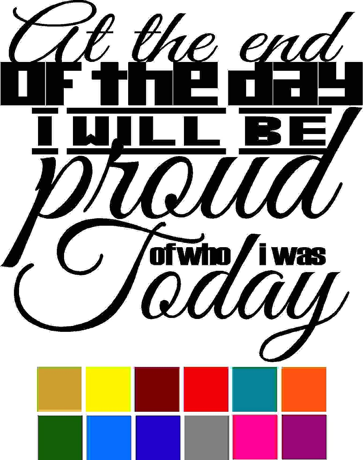 Motivation Quote At The End Of The Day I Will Be Proud Of Who I Was Today Decal Sticker Vinyl Car Window Tumblers Wall Laptops Cellphones Phones Tablets Ipads Helmets Motorcycles V and T Gifts