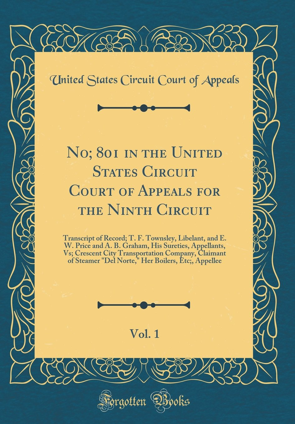 Read Online No; 801 in the United States Circuit Court of Appeals for the Ninth Circuit, Vol. 1: Transcript of Record; T. F. Townsley, Libelant, and E. W. Price ... Transportation Company, Claimant of Steamer ebook