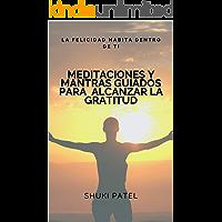 Meditaciones y Mantras guiados para alcanzar la gratitud: La felicidad habita dentro de ti