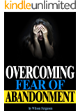 Overcoming Fear of Abandonment: The Ultimate Guide to Overcoming Fear of Abandonment and Getting Rid of Abandonment Issues for Good