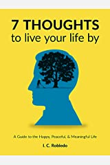 7 Thoughts to Live Your Life By: A Guide to the Happy, Peaceful, & Meaningful Life (Master Your Mind, Revolutionize Your Life Series) Kindle Edition