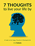 7 Thoughts to Live Your Life By: A Guide to the Happy, Peaceful, & Meaningful Life (Master Your Mind, Revolutionize Your Life Series Book 10)
