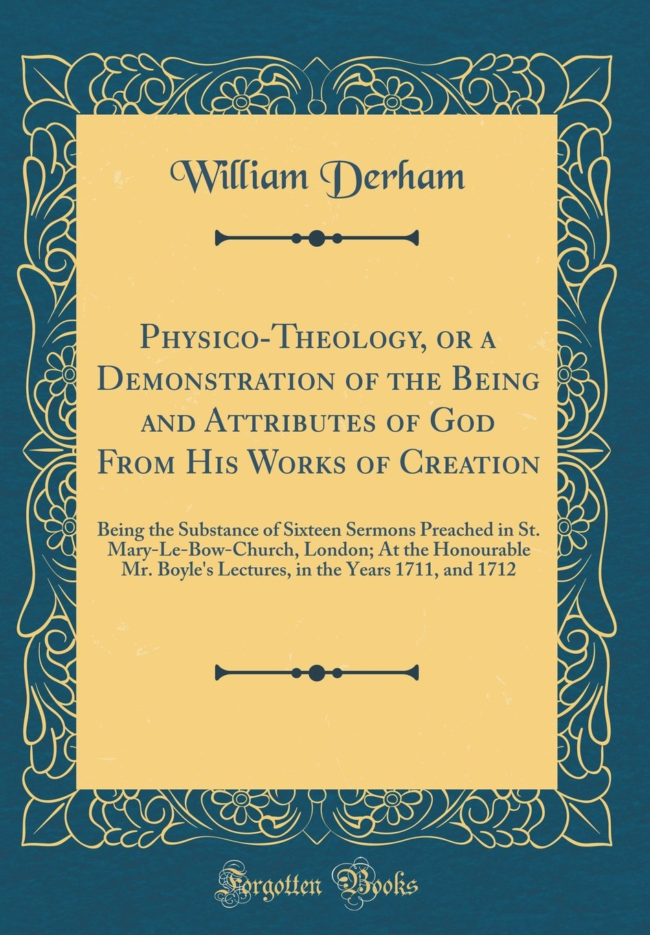 Read Online Physico-Theology, or a Demonstration of the Being and Attributes of God From His Works of Creation: Being the Substance of Sixteen Sermons Preached in ... Boyle's Lectures, in the Years 1711, and 1712 pdf