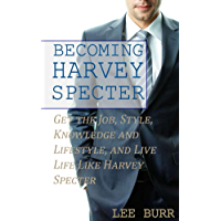 Becoming Harvey Specter: Get the Job, Style, Knowledge and Lifestyle, and Live Life Like Harvey Specter (English Edition)
