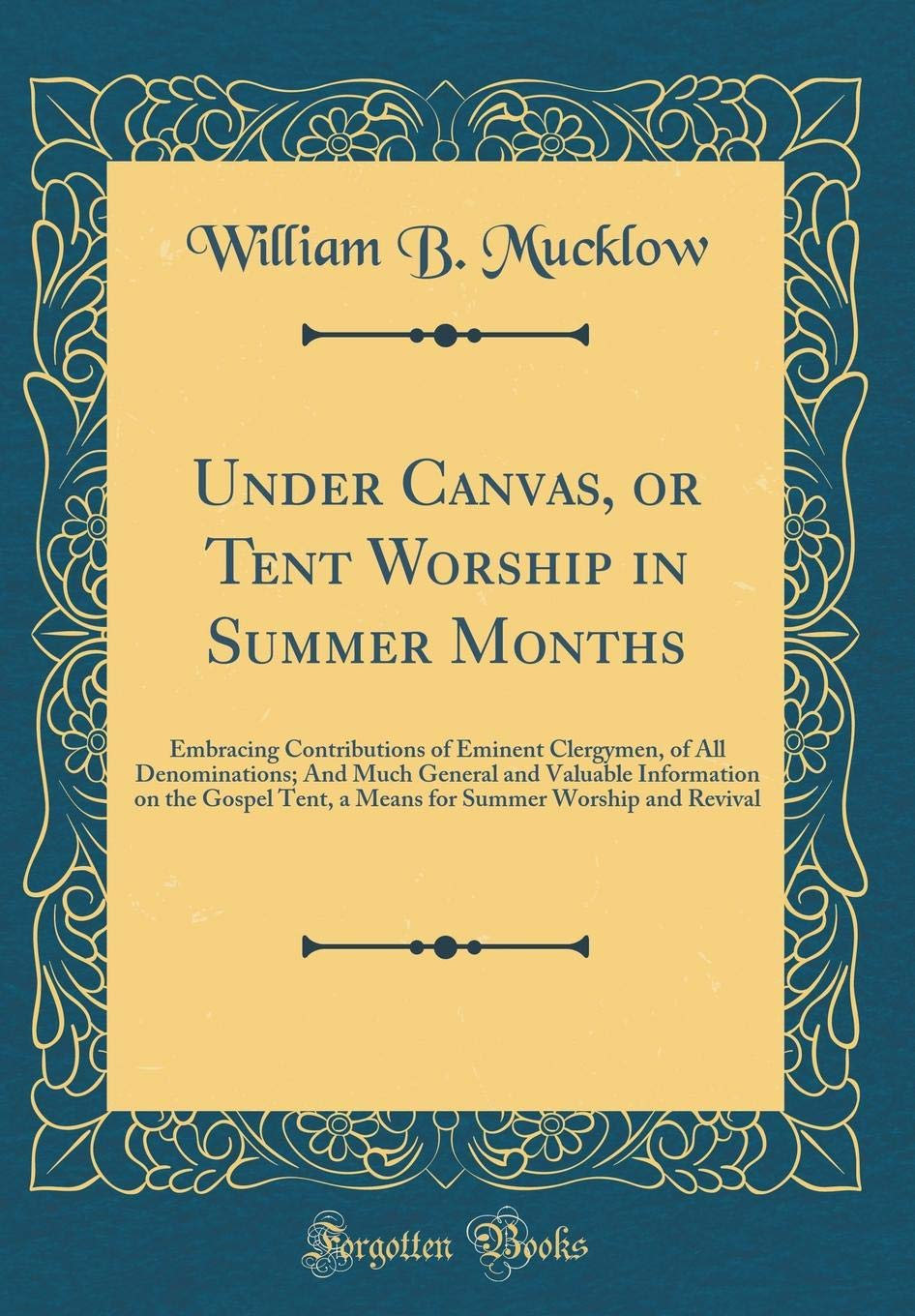 Under Canvas, or Tent Worship in Summer Months: Embracing Contributions of Eminent Clergymen, of All Denominations; And Much General and Valuable ... Summer Worship and Revival (Classic Reprint) ebook
