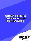 稲盛和夫の不屈不撓人生 「従業員が幸せになれば業績も上がる」経営術 (朝日新聞デジタルSELECT)