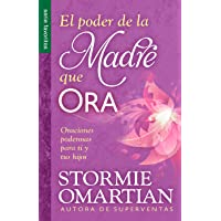 El Poder de La Madre Que Ora=the Power of a Praying Mom: Oraciones Poderosaspara Ti y Tus Hijos