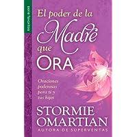 El Poder de La Madre Que Ora=the Power of a Praying Mom: Oraciones Poderosaspara Ti y Tus Hijos