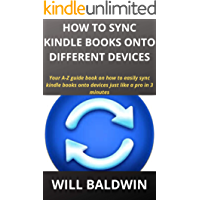 HOW TO SYNC KINDLE BOOKS ONTO DIFFERENT DEVICES: Your A-Z guide book on how to easily sync kindle books onto devices just like a pro in 3 minutes