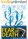 Fear of Dying: How to Overcome the Fear of Death in Order to Fully Enjoy Life