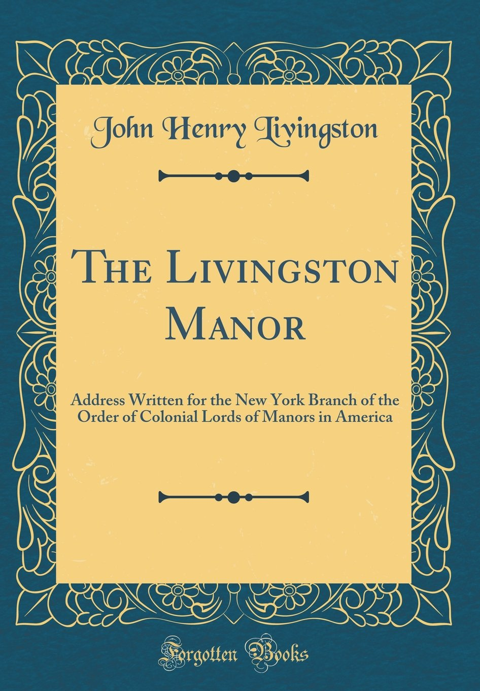 The Livingston Manor: Address Written for the New York Branch of the Order of Colonial Lords of Manors in America (Classic Reprint) ebook