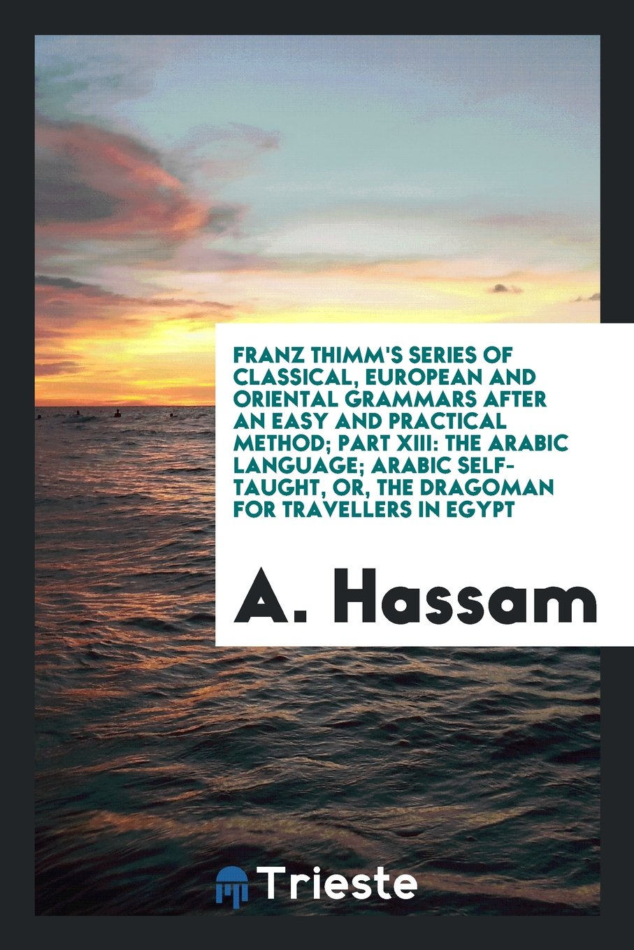 Franz Thimm's Series of Classical, European and Oriental Grammars After an Easy and Practical Method; Part XIII: The Arabic Language; Arabic Self-Taught, or, the Dragoman for Travellers in Egypt