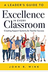 A Leader's Guide to Excellence in Every Classroom: : Creating Support Systems for Teacher Success - explore what it means to be a self-actualized education ... and how to inspire leadership in others Kindle Edition