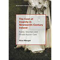 The Cost of Insanity in Nineteenth-Century Ireland: Public, Voluntary and Private Asylum Care (Mental Health in Historical Perspective) (English Edition)