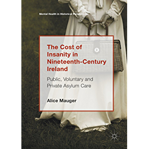 The Cost of Insanity in Nineteenth-Century Ireland: Public, Voluntary and Private Asylum Care (Mental Health in…