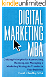Digital Marketing MBA: Guiding Principles for Researching, Planning, and Managing a Marketing Strategy to Transform Your…