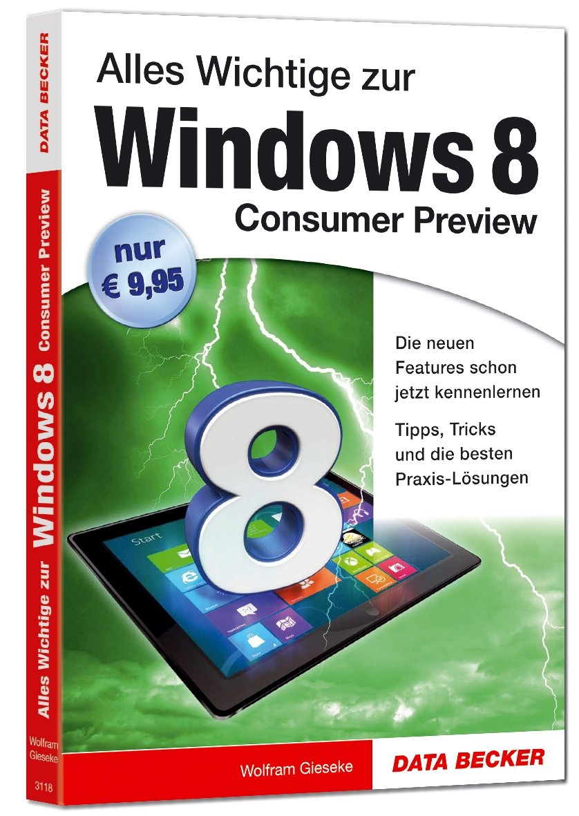 Windows 8 Consumer Preview: Lernen Sie die brandneue Windows 8 Consumer Preview perfekt zu beherrschen!