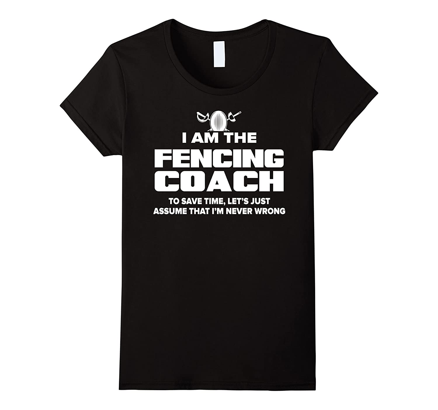 Fencing Coach T-Shirt Funny Gift – Assume I'm Never Wrong