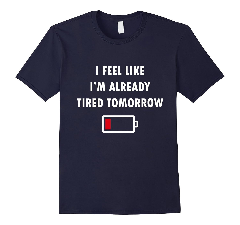 I Feel Like I'm Already Tired Tomorrow, Funny T-Shirt-FL