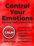 Control Your Emotions: Gain Balance, Resilience, and Calm; Find Freedom from Stress, Anxiety, and Negativity (The Psychology of Social Dynamics Book 6)