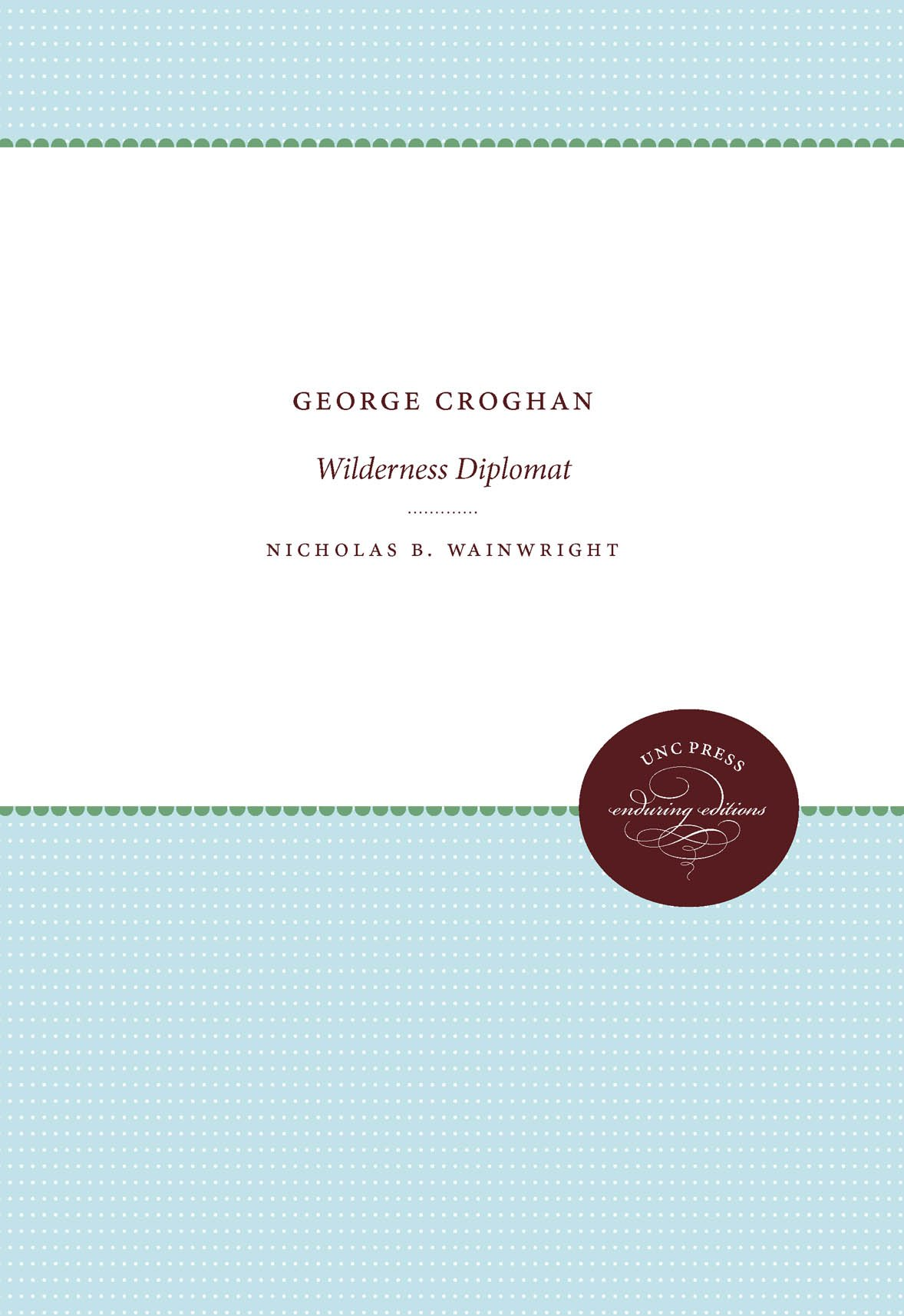 George Croghan: Wilderness Diplomat (Published by the Omohundro Institute  of Early American History and Culture and the University of North Carolina  Press): ...