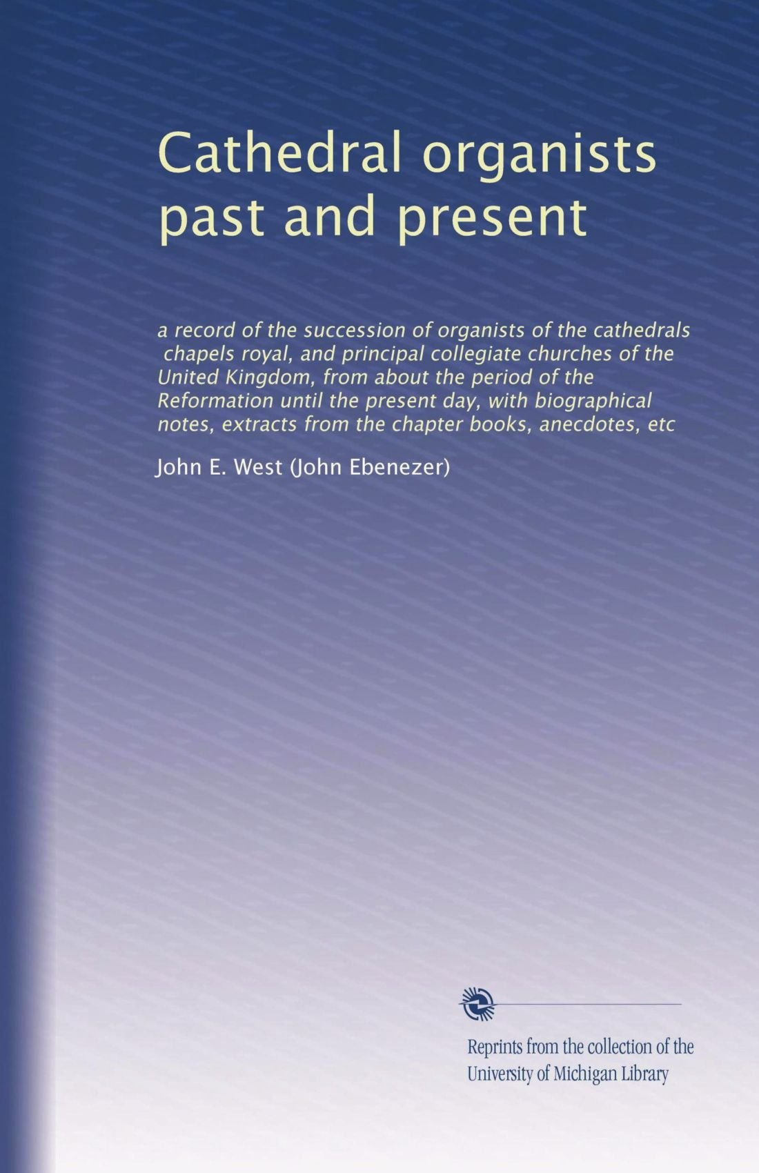 Cathedral organists past and present: a record of the succession of organists of the cathedrals, chapels royal, and principal collegiate churches of ... notes, extracts from the chapter... PDF