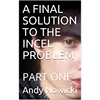 A FINAL SOLUTION TO THE INCEL PROBLEM : PART ONE