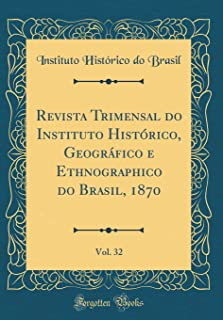 Revista Trimensal do Instituto Histórico, Geográfico e Ethnographico do Brasil, 1870, Vol. 32 (Classic Reprint)